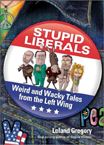 Book Stupid Liberals: Weird and Wacky Tales from the Left Wing (Stupid History)