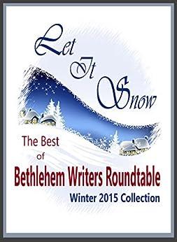 Let it Snow: The Best of Bethlehem Writers Roundtable, Winter 2015 Collection by [Alden, Gloria, Benson, Paula Gail, Gueresso, Shannon, Inglee, K. B., Judd, Teresa Leigh, Lekas, Joyce, Purvis, Suzanne, Duncan, Courtney, Members of the Bethlehem Writers Group]