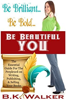 Be Brilliant...Be Bold...Be Beautiful You: The Essential Guide for the Perplexed on Writing, Publishing & Selling Your Book by [Walker, B.K.]
