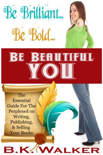 Be Brilliant   Be Bold   Be Beautiful You: The Essential Guide for the  Perplexed on Writing, Publishing & Selling Your Book