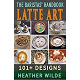 The Baristas' Handbook of LATTE ART: 101+ Designs