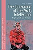 The Unmaking of the Arab Intellectual: Prophecy, Exile and the Nation (Edinburgh Studies in Modern Arabic Literature)