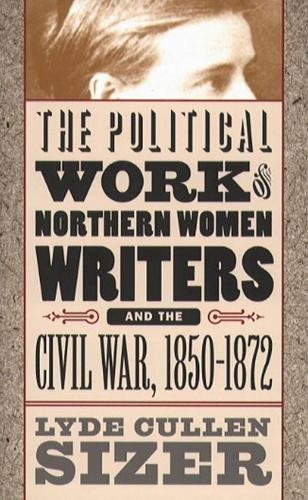 The Political Work of Northern Women Writers and the Civil War, 1850-1872 (Civil War America)