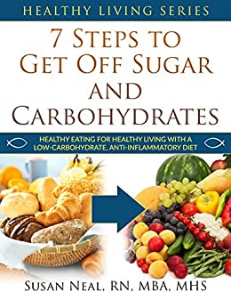 7 Steps to Get Off Sugar and Carbohydrates: Healthy Eating for Healthy Living with a Low-Carbohydrate, Anti-Inflammatory Diet (Healthy Living Series Book 1) by [Neal , Susan U. ]