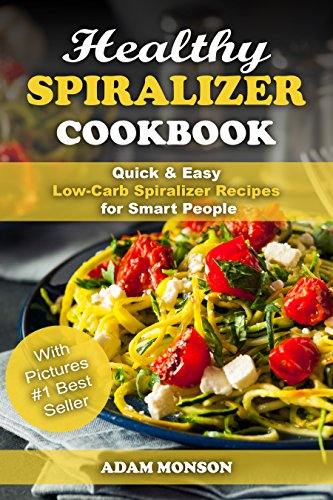 Healthy Spiralizer Cookbook: Quick & Easy Low-Carb Spiralizer Recipes for Smart People by Adam Monson