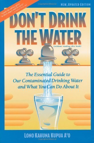 Don't Drink the Water: The Essential Guide to Our Contaminated Drinking Water and What You Can do About It by Lono Kahuna...