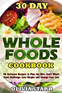 30 Day Whole Foods Cookbook: 90 Delicious Recipes to Plan the Diet, Start Whole Food Challenge, Lose Weight and Change Your Life