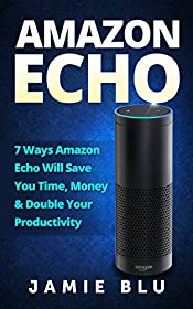 Amazon Echo: 7 Ways Amazon Echo will Save you Time, Money & Double your Productivity (Amazon Echo, Development, Commands, Kit, Lights, Plug Book 1)