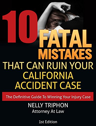 (10 Fatal Mistakes That Can Ruin Your California Accident Case: The Definitive Guide To Winning Your Injury)