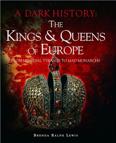 The Kings & Queens of Europe: A Dark History: From Medieval Tyrants to Mad Monarchs