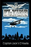 Flying Ain't What It Used to Be, Jack V. O'Keefe, 1449024246