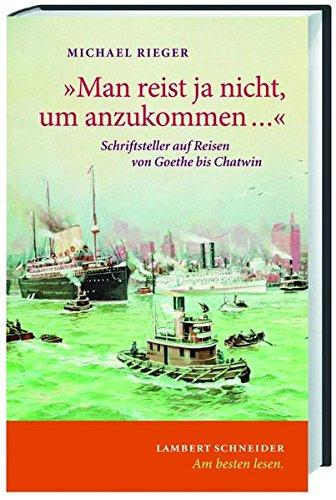 Man Reist Ja Nicht Um Anzukommen Schriftsteller Auf Reisen Von Goethe Bis Chatwin 9783650239754 Amazon Com Books