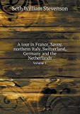 A Tour in France, Savoy, Northern Italy, Switzerland, Germany and the Netherlands Volume 1, Seth William Stevenson, 5518916752