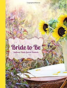 Bride to Be Sunflower Blank Journal Notebook: Romantic, Country, Yellow Flower, Sunshine, in a  Wide Rule Journal, Wedding Shower Gift, Bridal Gift, ... & Wedding Composition Books) (Volume 7)