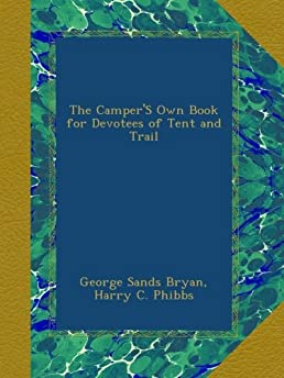 The C&eru0027S Own Book for Devotees of Tent and Trail George Sands Bryan Harry C. Phibbs Amazon.com Books  sc 1 st  Amazon.com & The Camperu0027S Own Book for Devotees of Tent and Trail: George Sands ...
