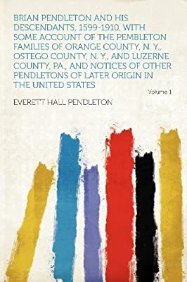Brian Pendleton and His Descendants, 1599-1910, With Some Account of the Pembleton Families of Orange County, N. Y., Ostego County, N. Y., and Luzerne ... of Later Origin in the United States Volume 1