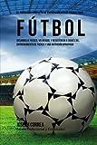 El Programa Completo de Entrenamiento de Fuerza para Futbol: Aumente su resistencia, velocidad, agilidad, y fortaleza, a traves del entrenamiento de fuerza y una nutricion apropiada