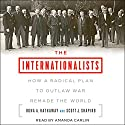The Internationalists: How a Radical Plan to Outlaw War Remade the World Audiobook by Oona A. Hathaway, Scott J. Shapiro Narrated by Amanda Carlin