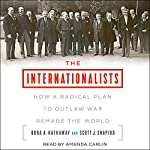 The Internationalists: How a Radical Plan to Outlaw War Remade the World | Oona A. Hathaway,Scott J. Shapiro