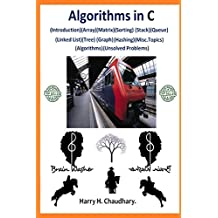 Algorithms in C,: (Introduction)(Array)(Matrix)(Sorting)(Stack)(Queue)(Linked List)(Tree)(Graph)(Hashing)(Misc.Topics)(Algorithms)(Unsolved Problems)