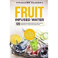 Fruit Infused Water: 120 leckere gesunde Rezepte für Vitamin Wasser mit Früchten & Kräutern. Erfrischendes Aroma mit Geschmack zum Selber machen für die Karaffe und Trinkflasche mit Früchtebehälter