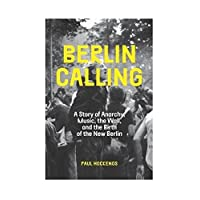 Berlin Calling: A Story of Anarchy, Music, The Wall, and the Birth of the New Berlin