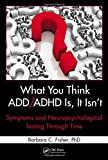 img - for What You Think ADD/ADHD Is, It Isn't: Symptoms and Neuropsychological Testing Through Time book / textbook / text book