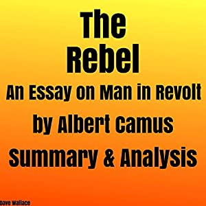 the rebel an essay on man in revolt by albert camus summary  the rebel an essay on man in revolt by albert camus summary analysis