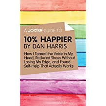 A Joosr Guide to... 10% Happier by Dan Harris: How I Tamed the Voice in My Head, Reduced Stress Without Losing My Edge, and Found Self-Help That Actually Works