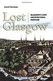 Lost Glasgow : Glasgow's Lost Architectural Heritage, Foreman, Carol, 1841582786