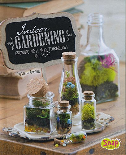 Indoor Gardening: Growing Air Plants, Terrariums, and More (Gardening (Indoor Flower Gardening)