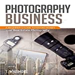 Photography Business: A Beginner's Guide to Making Money with Real Estate Photography | T Whitmore