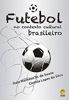 O Futebol no Contexto Cultural Brasileiro por [M. de Souza, Ítalo Matheus, Lopes da Silva , Cinthia ]