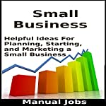 Small Business: Helpful Ideas for Planning, Starting, and Marketing a Small Business: Opening, Operating, Running and Building a Small Business, Book 1 | Manual Jobs