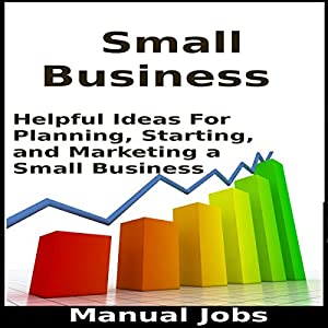 Small Business: Helpful Ideas for Planning, Starting, and Marketing a Small Business Audiobook