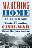 Marching Home: Union Veterans and Their Unending Civil War