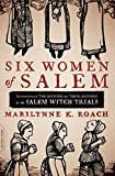 Six Women of Salem: The Untold Story of the Accused and Their Accusers in the Salem Witch Trials by Marilynne K. Roach front cover