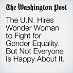 The U.N. Hires Wonder Woman to Fight for Gender Equality. But Not Everyone Is Happy About It.   Michael Cavna