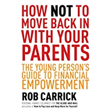 How Not to Move Back in With Your Parents: The Young Person's Complete Guide to Financial Empowerment