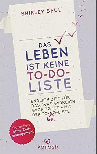 Cover des Buchs: Das Leben ist keine To-do-Liste: Endlich Zeit für das, was wirklich wichtig ist – mit der To-be-Liste