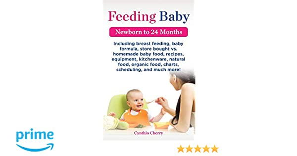 Feeding Baby. Including Breast Feeding, Baby Formula, Store Bought vs. Homemade Baby Food, Recipes, Equipment, Kitchenware, Natural Food, Organic Food: ...