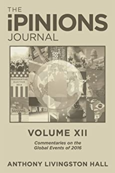 The Ipinions Journal: Commentaries on the Global Events of 2016—Volume Xii by [Anthony Livingston Hall]