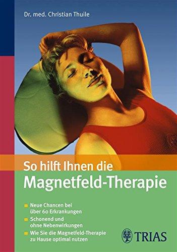 So hilft Ihnen die Magnetfeld-Therapie: Neue Chancen bei über 60 Erkrankungen - Schonend und ohne Nebenwirkungen von Christian Thuile