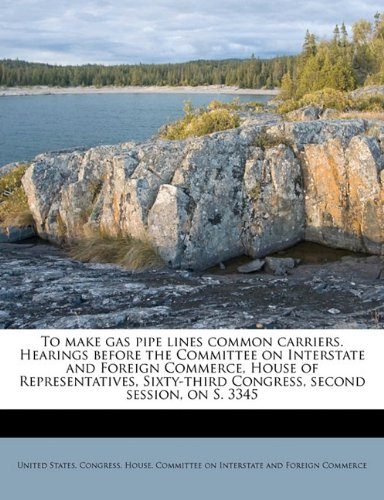 Download To make gas pipe lines common carriers. Hearings before the Committee on Interstate and Foreign Commerce, House of Representatives, Sixty-third Congress, second session, on S. 3345 pdf