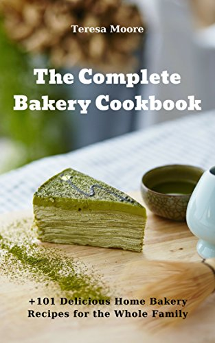 The Complete Bakery Cookbook:  +101 Delicious Home Bakery Recipes for the Whole Family (Quick and Easy Natural Food Book 99) by Teresa  Moore