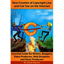 New Frontier of Copyright Law and Fair Use on the Internet: Essential Guide for Writers, Bloggers, Video Producers, Web Designers and Music Producers