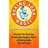 Baking Soda Magic! Frugal And Effective: Discover The Cleaning, Health And Hygiene Hacks of Baking Soda You Will Love ((Baking Soda Solution, Frugal Tips) Book 1)