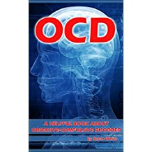 OCD: A Helpful Book About Obsessive-Compulsive Disorder (OCD, Obsessive Compulsive Disorder, Obsessive Compulsive Disorders)