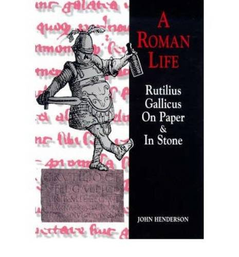 Roman Life: Rutilius Gallicus on Paper and in Stone (Exeter Studies in History) John Henderson