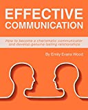 Effective Communication: How to become a charismatic communicator and develop genuine lasting relationships